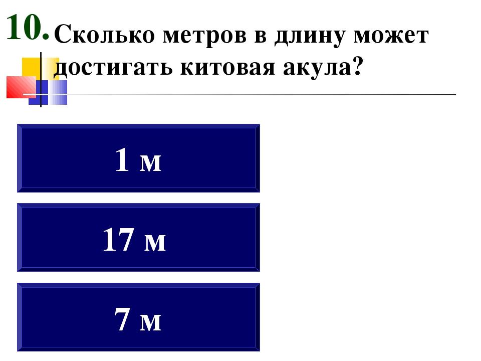 Сколько метров в длину может достигать китовая акула? 7 м 17 м 1 м 10.