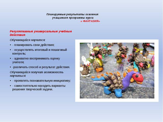 Планируемые результаты освоения учащимися программы курса « ФАНТАЗИЯ» Регуля...