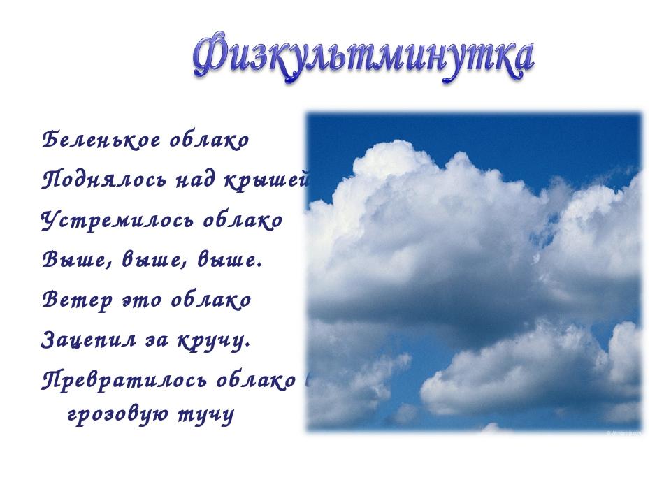 Беленькое облако Поднялось над крышей Устремилось облако Выше, выше, выше. Ве...