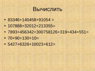 Вычислить 83346+140458+91054 = 107888+32012+213355= 7893+456342+300758126+319
