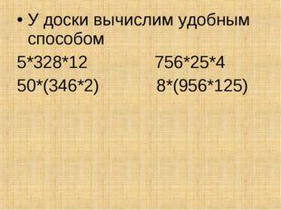 У доски вычислим удобным способом 5*328*12 756*25*4 50*(346*2) 8*(956*125)