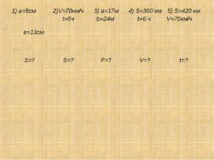 1) a=8см в=13см 2)V=70км/ч t=5ч 3) a=17м b=24м 4) S=300 км t=6 ч 5) S=420