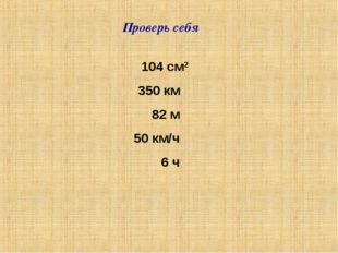 Проверь себя 350 км 82 м 50 км/ч 6 ч 104 см2