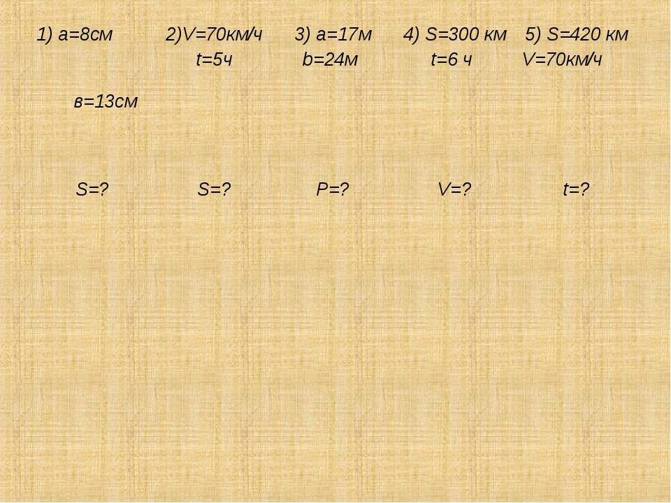 1) a=8см в=13см 2)V=70км/ч t=5ч 3) a=17м b=24м 4) S=300 км t=6 ч 5) S=420...