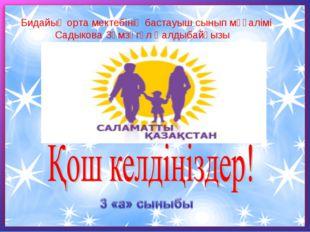 Бидайық орта мектебінің бастауыш сынып мұғалімі Садыкова Зәмзәгүл Қалдыбайқызы
