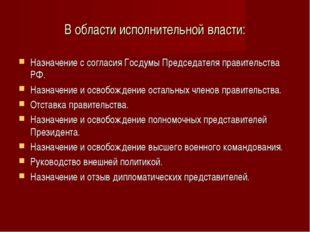 В области исполнительной власти: Назначение с согласия Госдумы Председателя п