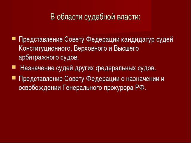 В области судебной власти: Представление Совету Федерации кандидатур судей Ко...