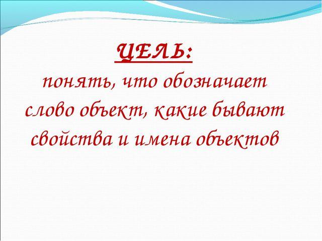 ЦЕЛЬ: понять, что обозначает слово объект, какие бывают свойства и имена объе...