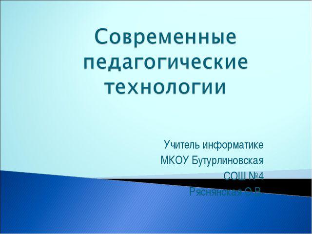 Учитель информатике МКОУ Бутурлиновская СОШ №4 Ряснянская О.В.