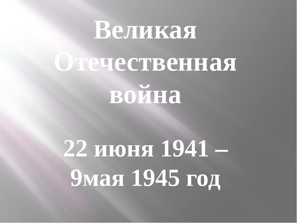Великая Отечественная война 22 июня 1941 – 9мая 1945 год