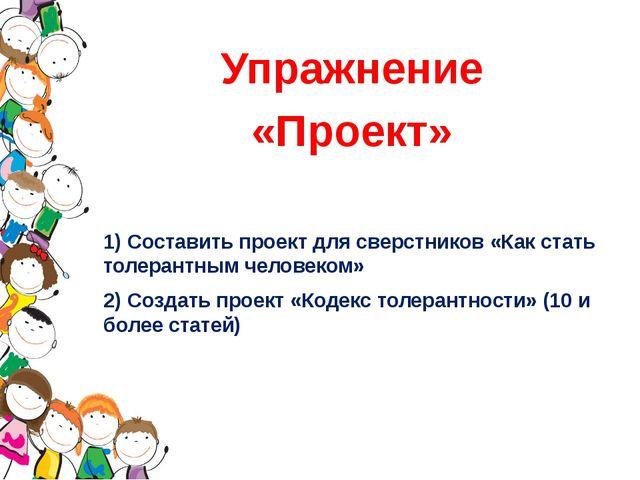 Упражнение «Проект» 1) Составить проект для сверстников «Как стать толерантны...