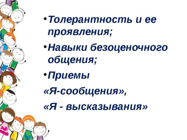 Толерантность и ее проявления; Навыки безоценочного общения; Приемы «Я-сообще...