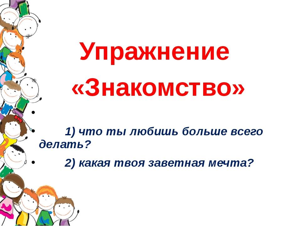 Упражнение «Знакомство» 1) что ты любишь больше всего делать? 2) какая твоя з...