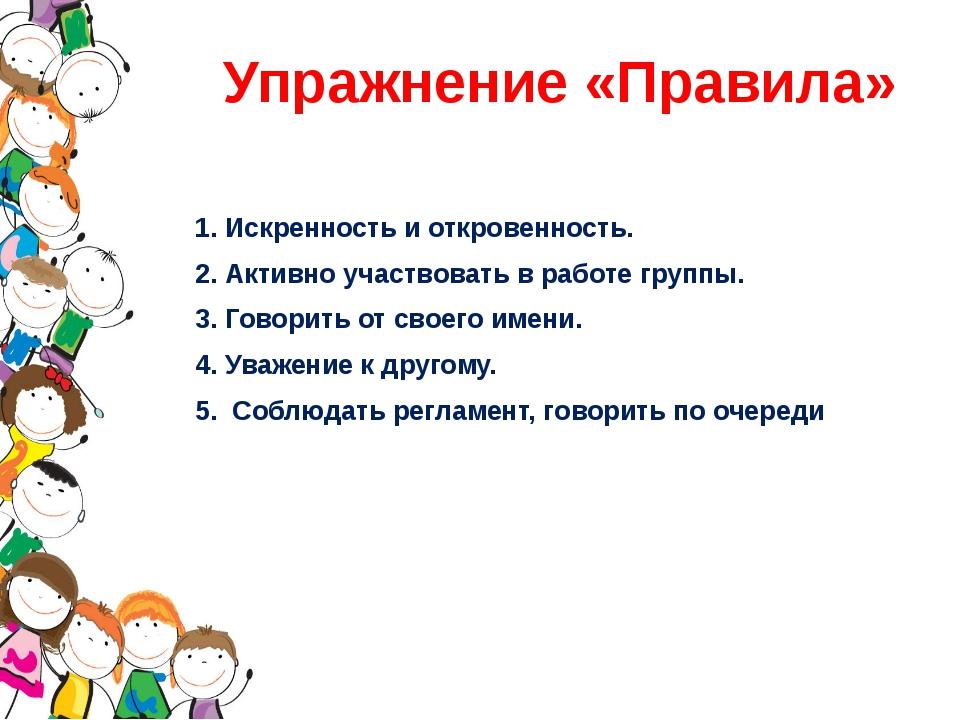Упражнение «Правила» 1. Искренность и откровенность. 2. Активно участвовать в...