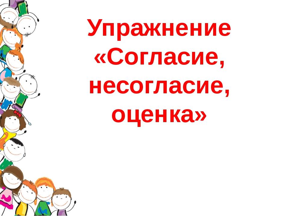 Упражнение «Согласие, несогласие, оценка»