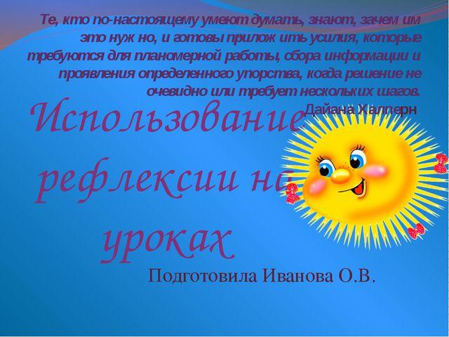 Использование рефлексии на уроках Подготовила Иванова О.В. Те, кто по-настоящ...
