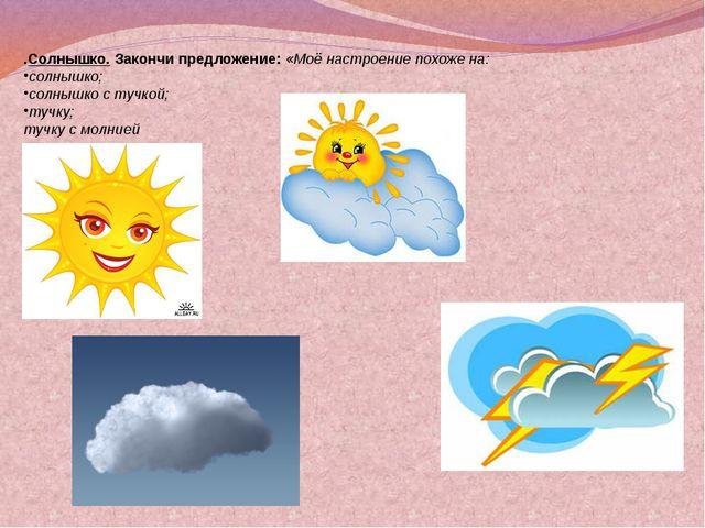 .Солнышко. Закончи предложение: «Моё настроение похоже на: солнышко; солнышко...
