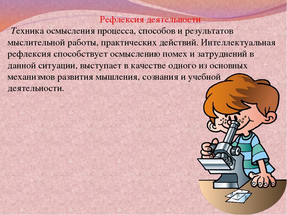 Рефлексия деятельности Техника осмысления процесса, способов и результатов м...