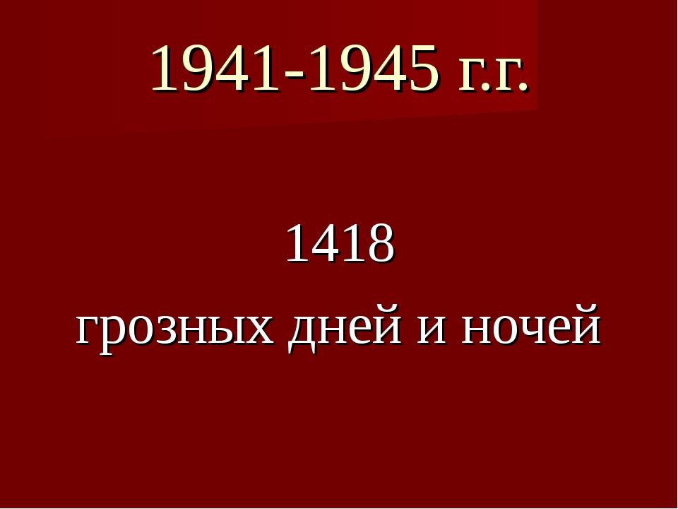 1941-1945 г.г. 1418 грозных дней и ночей