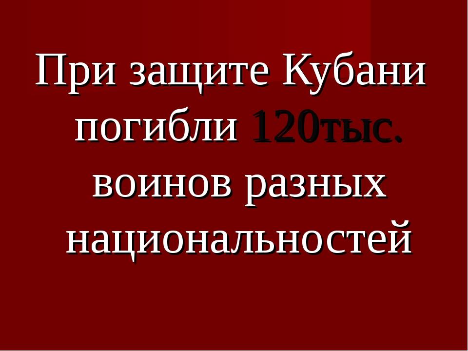 При защите Кубани погибли 120тыс. воинов разных национальностей