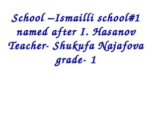 School –Ismailli school#1 named after I. Hasanov Teacher- Shukufa Najafova gr