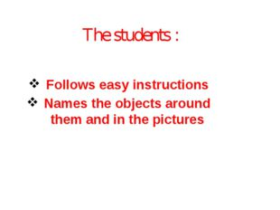 The students : Follows easy instructions Names the objects around them and in