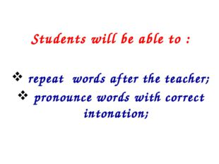 Students will be able to : repeat words after the teacher; pronounce words w