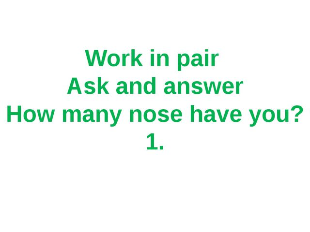 Work in pair Ask and answer How many nose have you? 1.