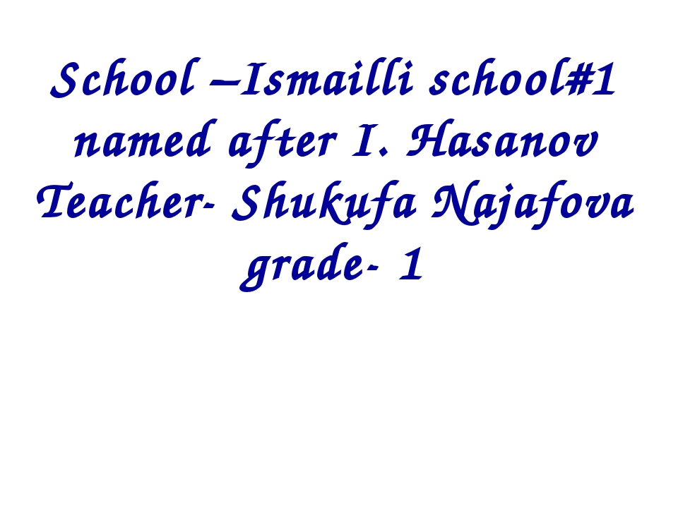School –Ismailli school#1 named after I. Hasanov Teacher- Shukufa Najafova gr...