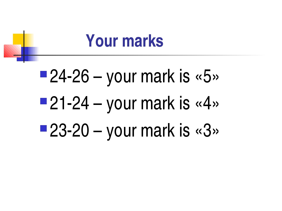 Your marks 24-26 – your mark is «5» 21-24 – your mark is «4» 23-20 – your ma...