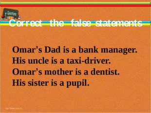 Correct the false statements Omar's Dad is a bank manager. His uncle is a tax