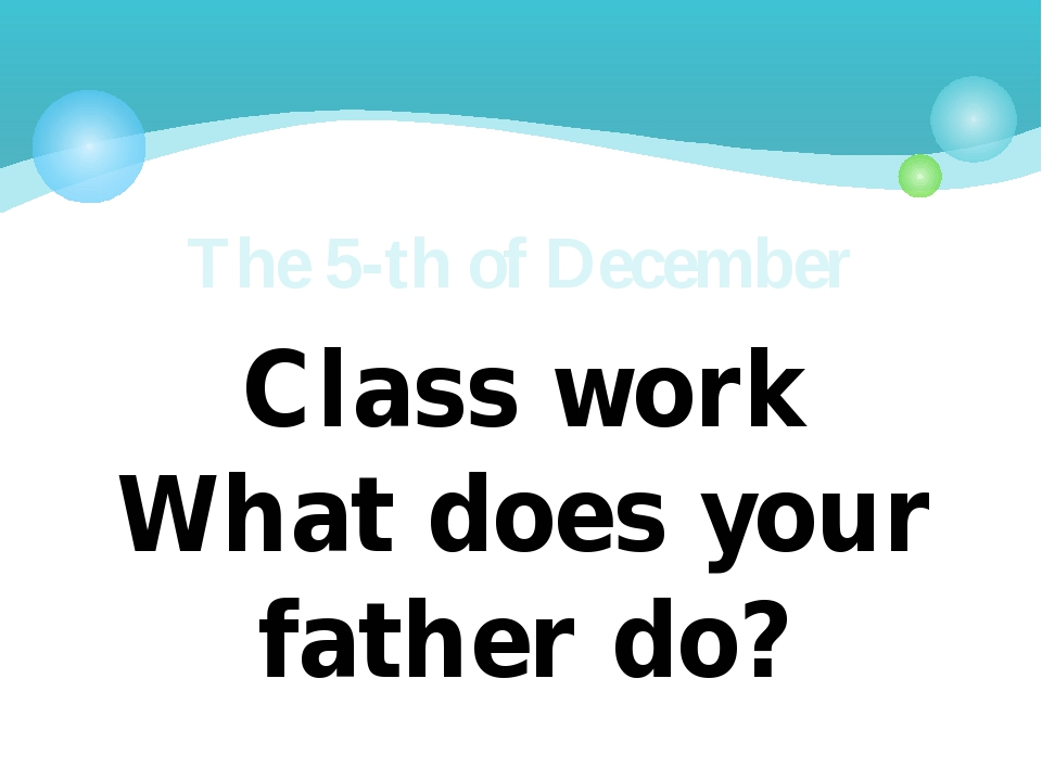 Class work What does your father do? The 5-th of December