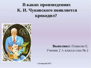В каких произведениях К. И. Чуковского появляется крокодил? Выполнил: Плаксин