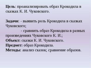 Цель: проанализировать образ Крокодила в сказках К. И. Чуковского. Задачи: -