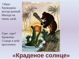 «Краденое солнце» Образ Крокодила всегда разный Иногда он очень злой. Горе, г
