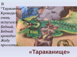 """«Тараканище» В """"Тараканище"""" Крокодил очень испугался. Бедный, Бедный крокодил"""