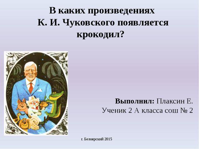 В каких произведениях К. И. Чуковского появляется крокодил? Выполнил: Плаксин...