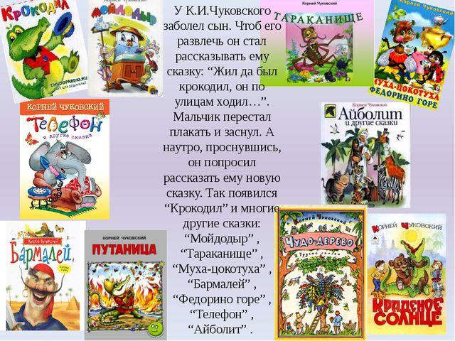 У К.И.Чуковского заболел сын. Чтоб его развлечь он стал рассказывать ему сказ...