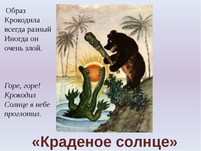 «Краденое солнце» Образ Крокодила всегда разный Иногда он очень злой. Горе, г...