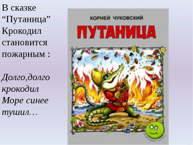 """В сказке """"Путаница"""" Крокодил становится пожарным : Долго,долго крокодил Море..."""