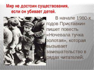 Мир не достоин существования, если он убивает детей. В начале 1980-х годов Пр