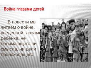 Война глазами детей В повести мы читаем о войне, уведенной глазами ребёнка, н