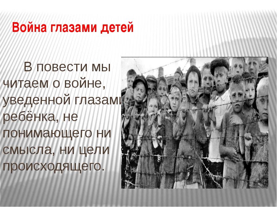 Война глазами детей В повести мы читаем о войне, уведенной глазами ребёнка, н...