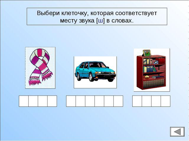 Выбери клеточку, которая соответствует месту звука [ш] в словах.