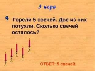 3 игра Горели 5 свечей. Две из них потухли. Сколько свечей осталось? ОТВЕТ: 5