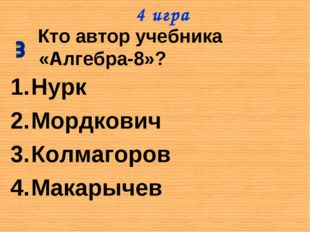 Кто автор учебника «Алгебра-8»? Нурк Мордкович Колмагоров Макарычев 4 игра