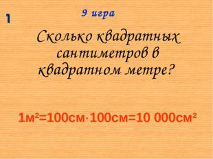 Сколько квадратных сантиметров в квадратном метре? 9 игра 1м2=100см100см=10