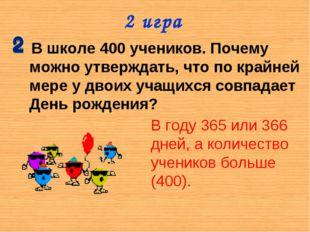 2 игра В школе 400 учеников. Почему можно утверждать, что по крайней мере у д