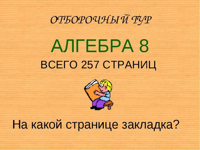 ОТБОРОЧНЫЙ ТУР АЛГЕБРА 8 ВСЕГО 257 СТРАНИЦ На какой странице закладка?