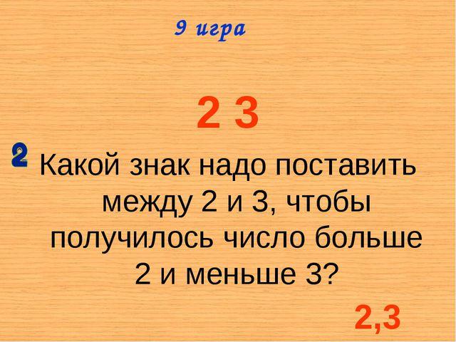 2 3 Какой знак надо поставить между 2 и 3, чтобы получилось число больше 2 и...